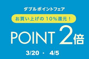 ダブルポイントフェア開催!! 3.20(Fri)~4.5(Sun)